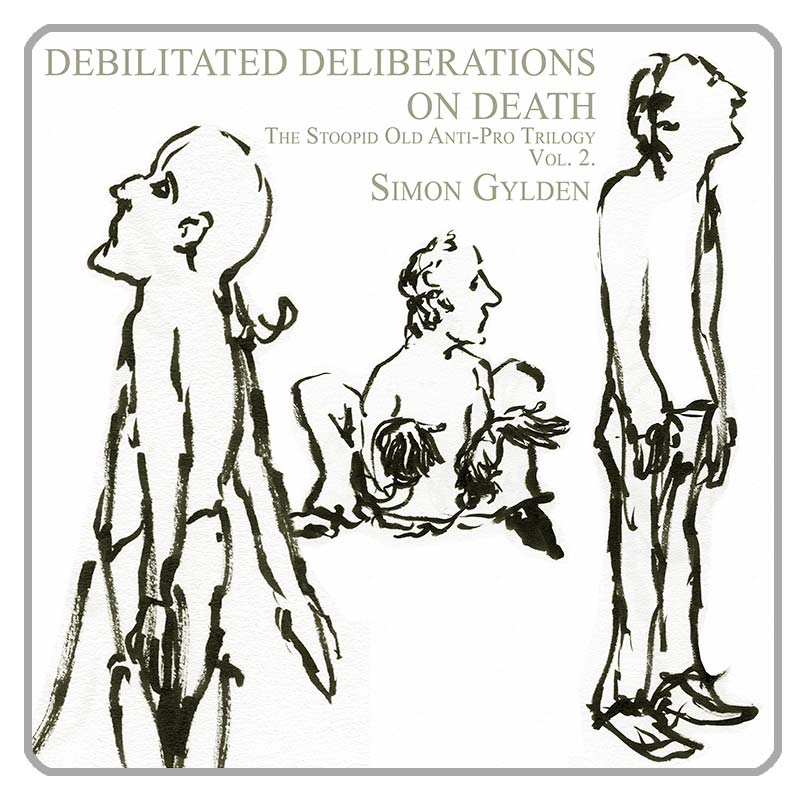 Simon Gylden - Debilitated Deliberations On Death. The Stoopid Old Anti-Pro Trilogy – Volume II